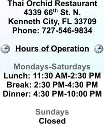 Thai Orchid Restaurant 4339 66th St. N. Kenneth City, FL 33709 Phone: 727-546-9834  Hours of Operation  Mondays-Saturdays Lunch: 11:30 AM-2:30 PM Break: 2:30 PM-4:30 PM Dinner: 4:30 PM-10:00 PM  Sundays Closed
